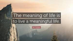 bill phillips quote the meaning of is to live a meaningful