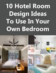 Design Your Own Bedroom by 10 Hotel Room Design Ideas To Use In Your Own Bedroom Contemporist