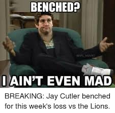 Jay Meme - benched memes i aint even mad breaking jay cutler benched for this