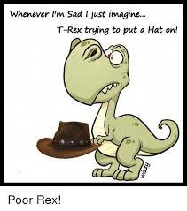 Trex Memes - whenever i m sad i just imagine t rex trying to put a hat on poor