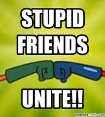 Stupid Friends Meme - friends unite
