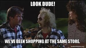 Beetlejuice Meme - look dude we ve been shopping at the same store beetlejuice