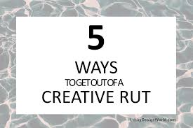 5 ways to get out of a creative rut u2013 lucky design world