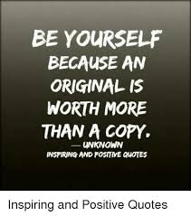 Positive Meme Quotes - be yourself because an original is worth more than a copy ー