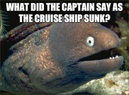 Cruise Ship Memes - what did the captain say as the cruise ship sunk bad joke eel