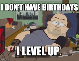 Nerd Birthday Meme - i don t have birthdays i level up these are a few of my