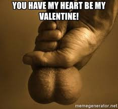 Be My Valentine Meme - you have my heart be my valentine scrotum meme generator