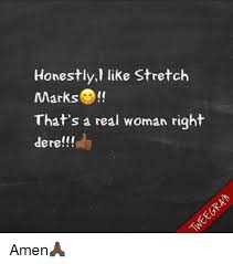 Stretch Marks Meme - honestly like stretch marks that s a real woman right dere amen