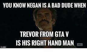 Trevor Meme - you know negan is a bad dude when trevor from gta v ishis right