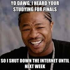 Studying For Finals Meme - yo dawg i heard your studying for finals so i shut down the