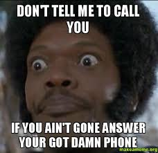 Answer Your Phone Meme - don t tell me to call you if you ain t gone answer your got damn