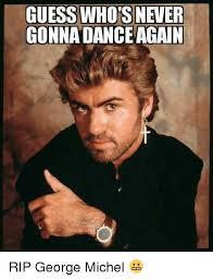George Meme - guess whoisnetier gonna dance again rip george michel dancing