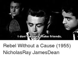 Rebel Meme - 1 don t wanna make friends rebel without a cause 1955 nicholasray