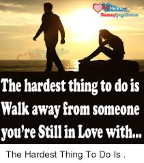 Walk Away Meme - the hardest thing to dois walk away from someone you re stillin love