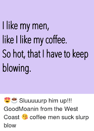 Men Suck Memes - like my men like i like my coffee so hot that i have to keep