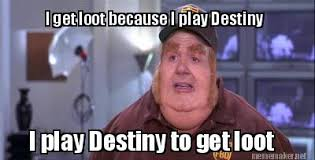 Destiny Meme - meme maker i play destiny to get loot i get loot because i play