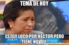 Hector Meme - tema de hoy estoy loco por hector pero tiene novio meme de