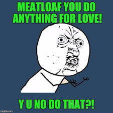 Meatloaf Meme - meatloaf you do anything for love y u no do that