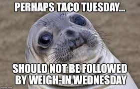 Wednesday Meme - perhaps taco tuesday should not be followed by weigh in wednesday