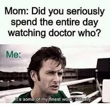 Meme Dr Who - mom did you seriously spend the entire day watching doctor who me