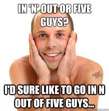 Funny Gay Guy Memes - in n out or five guys i d sure like to go in n out of five guys