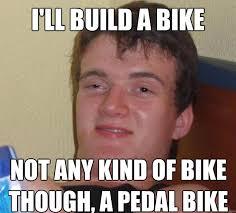 Build A Meme - i ll build a bike not any kind of bike though a pedal bike 10 guy