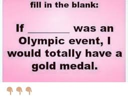 Fill In The Blank Meme - fill in the blank if was an olympic event i would totally have a