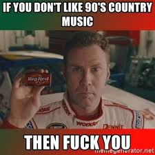 Country Music Memes - if you don t like 90 s country music then fuck you ricky bobby big