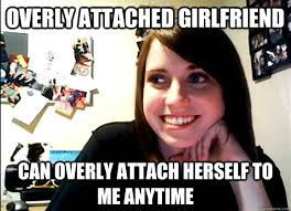 Attached Girlfriend Meme - overly attached girlfriend can overly attach herself to me anytime