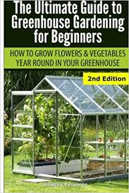 ultimate guide to greenhouse gardening for beginners how to grow