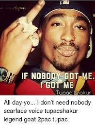 Scarface Meme - if nobody got me gut me tupac shakur all day yo i don t need nobody