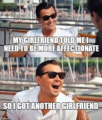 I Need A Girlfriend Meme - my girlfriend told me i need to be more affectionate so i got