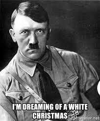 White Christmas Meme - i m dreaming of a white christmas hitler advice meme generator