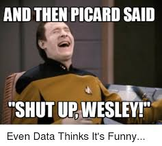 Shut Up Wesley Meme - and then picard said shutup wesley even data thinks it s funny