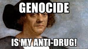 Columbus Meme - genocide is my anti drug columbus meme meme generator