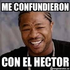 Hector Meme - meme yo dawg me confundieron con el hector 822250