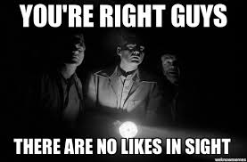 You Re Right Meme - no likes in sight you re right guys there are no likes in sight