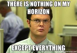 there is nothing on my horizon except everything dwight meme the
