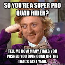 Quad Memes - so you re a super pro quad rider tell me how many times you