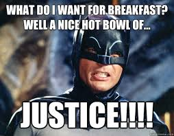 Justice Meme - what do i want for breakfast well a nice hot bowl of justice