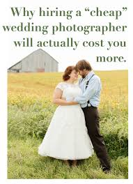 cheap photographers why hiring a cheap wedding photographer will actually cost you