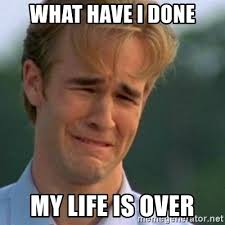 My Life Is Over Meme - what have i done my life is over crying dawson meme generator