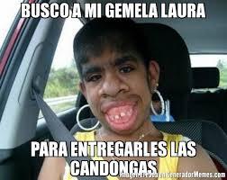 Memes De Laura - busco a mi gemela laura para entregarles las candongas meme de