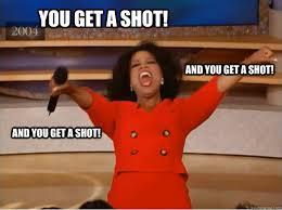 Meme Shot - you get a shot and you get a shot and you get a shot oprah you
