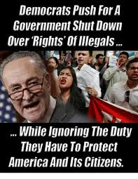 Shut Down Everything Meme - democrats push for a government shut down over rights of illegals