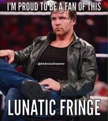 Dean Ambrose Memes - dean ambrose proud fan of this lunatic fringe dean ambrose memes