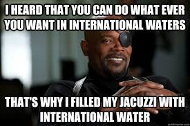 International Memes - i heard that you can do what ever you want in international waters