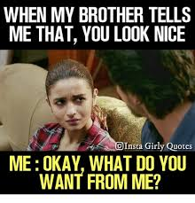 Looks Good To Me Meme - when my brother tells me that you look nice oinsta girly quotes me