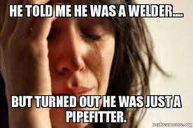 Pipefitter Memes - he told me he was a welder but turned out he was just a