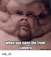 Camera Meme - when you open the front camera make a meme me irl meme on sizzle